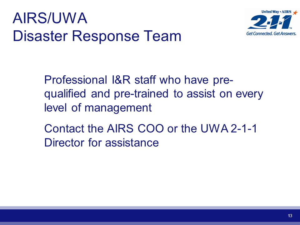13 AIRS/UWA Disaster Response Team Professional I&R staff who have pre- qualified and pre-trained to assist on every level of management Contact the AIRS COO or the UWA 2-1-1 Director for assistance