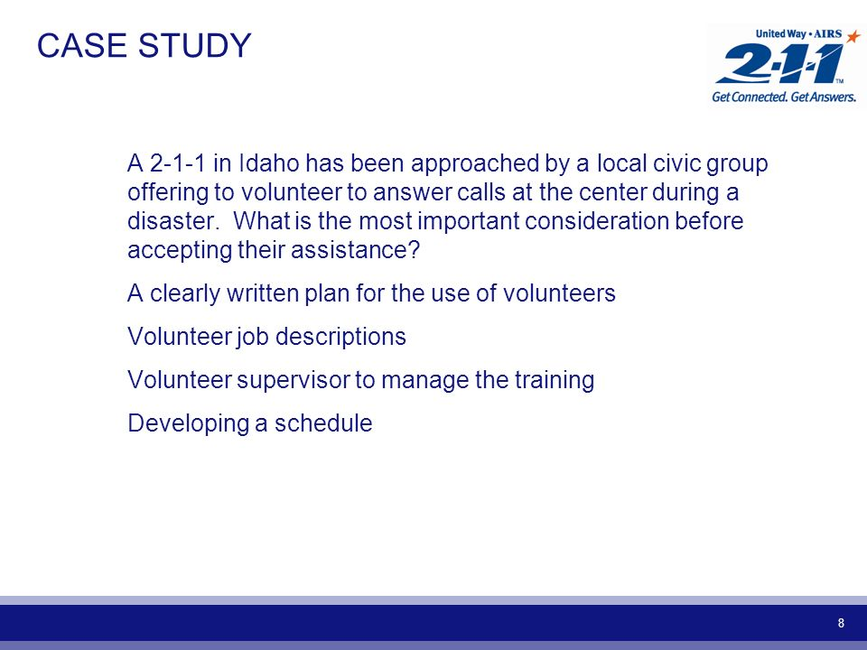 8 CASE STUDY A 2-1-1 in Idaho has been approached by a local civic group offering to volunteer to answer calls at the center during a disaster.