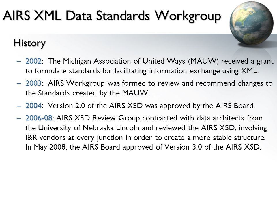 AIRS XML Data Standards Workgroup History –2002 –2002: The Michigan Association of United Ways (MAUW) received a grant to formulate standards for facilitating information exchange using XML.