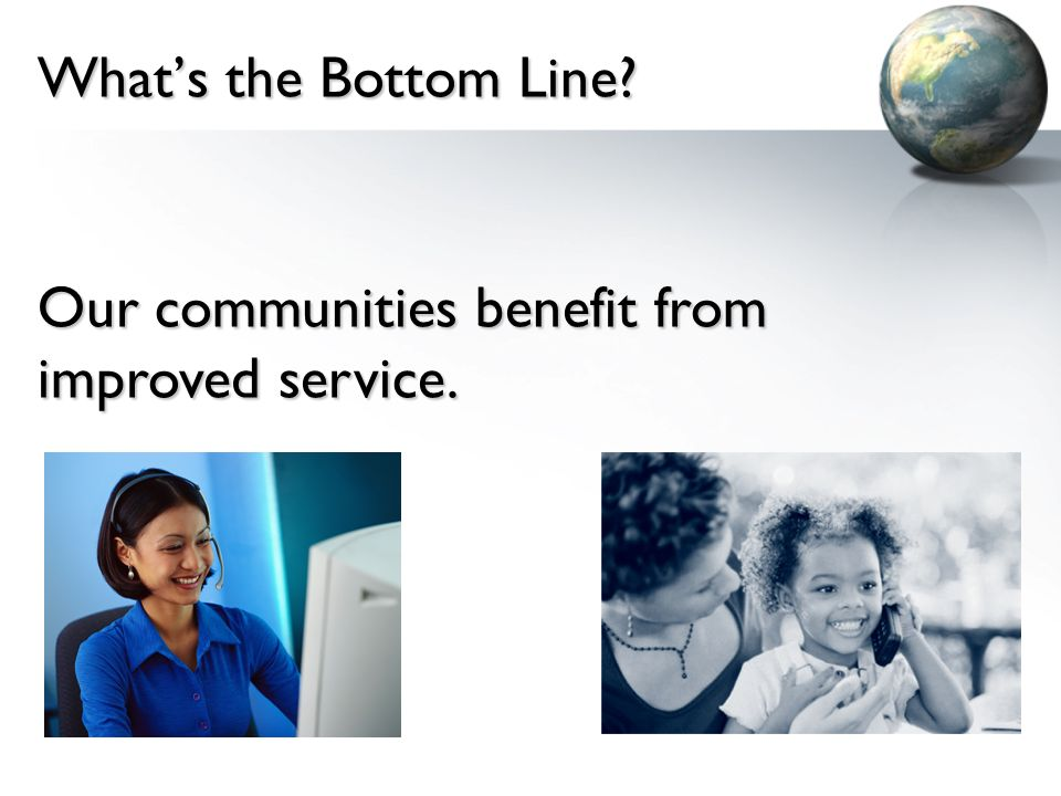 Whats the Bottom Line? Our communities benefit from improved service.