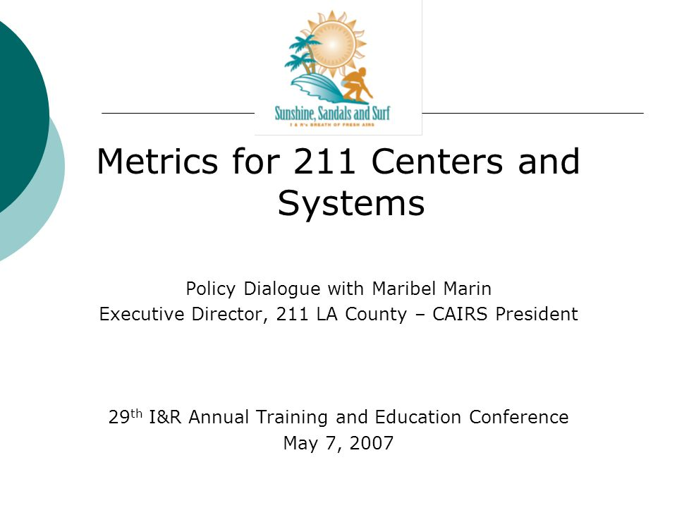 Metrics for 211 Centers and Systems Policy Dialogue with Maribel Marin Executive Director, 211 LA County – CAIRS President 29 th I&R Annual Training and Education Conference May 7, 2007