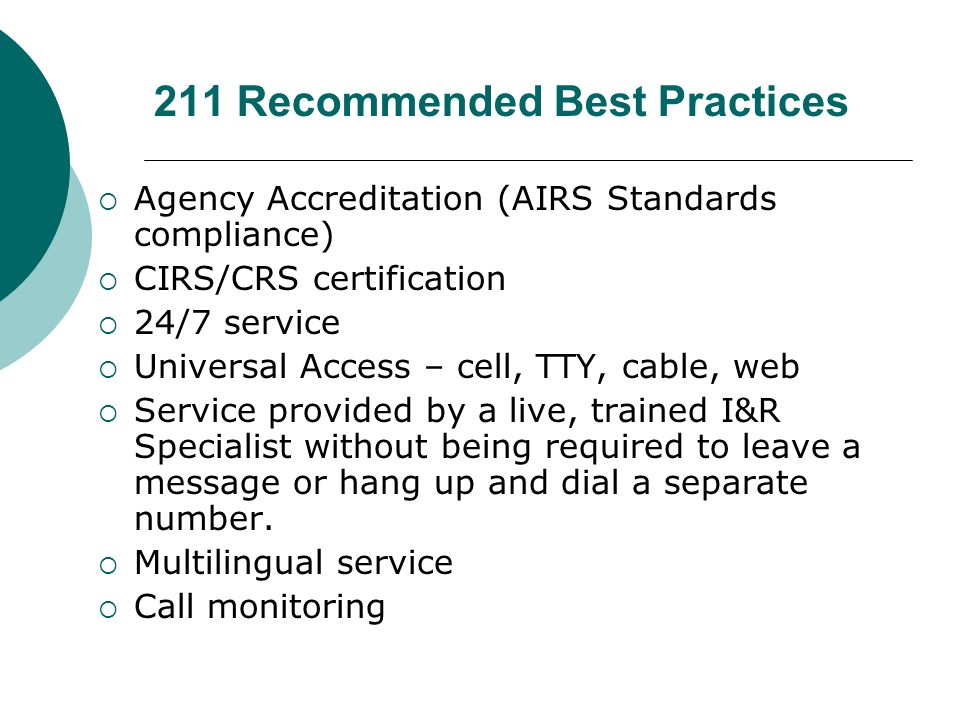 211 Recommended Best Practices Agency Accreditation (AIRS Standards compliance) CIRS/CRS certification 24/7 service Universal Access – cell, TTY, cable, web Service provided by a live, trained I&R Specialist without being required to leave a message or hang up and dial a separate number.