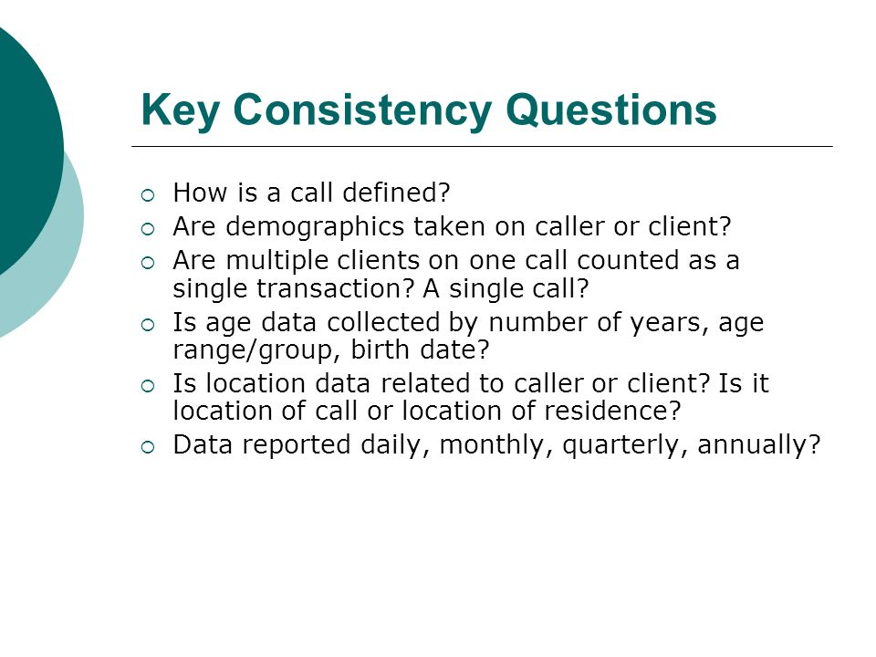 Key Consistency Questions How is a call defined. Are demographics taken on caller or client.