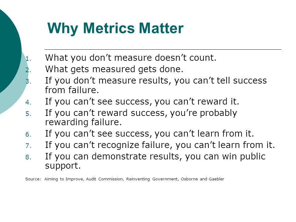 Why Metrics Matter 1. What you dont measure doesnt count.