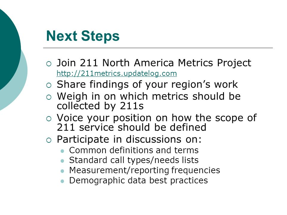 Next Steps Join 211 North America Metrics Project http://211metrics.updatelog.com http://211metrics.updatelog.com Share findings of your regions work Weigh in on which metrics should be collected by 211s Voice your position on how the scope of 211 service should be defined Participate in discussions on: Common definitions and terms Standard call types/needs lists Measurement/reporting frequencies Demographic data best practices