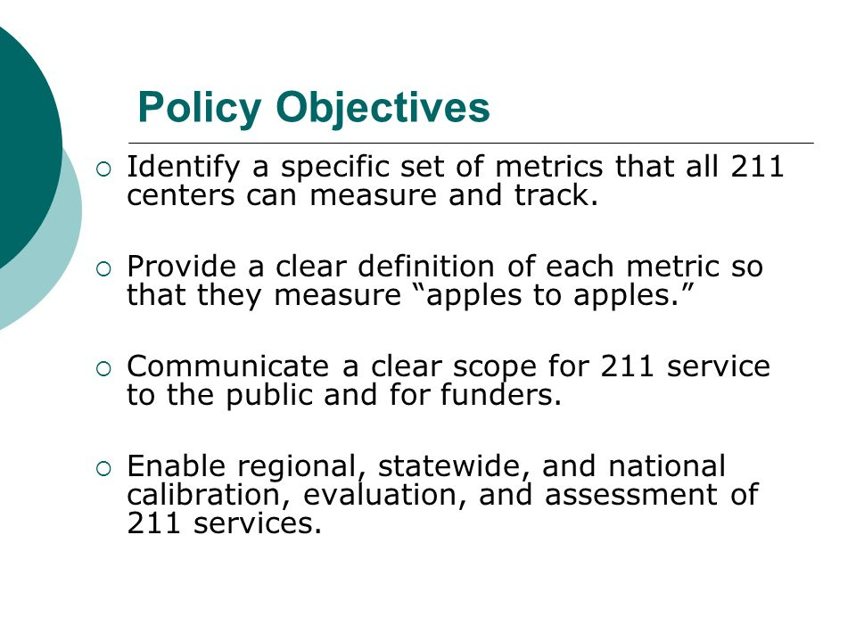 Policy Objectives Identify a specific set of metrics that all 211 centers can measure and track.
