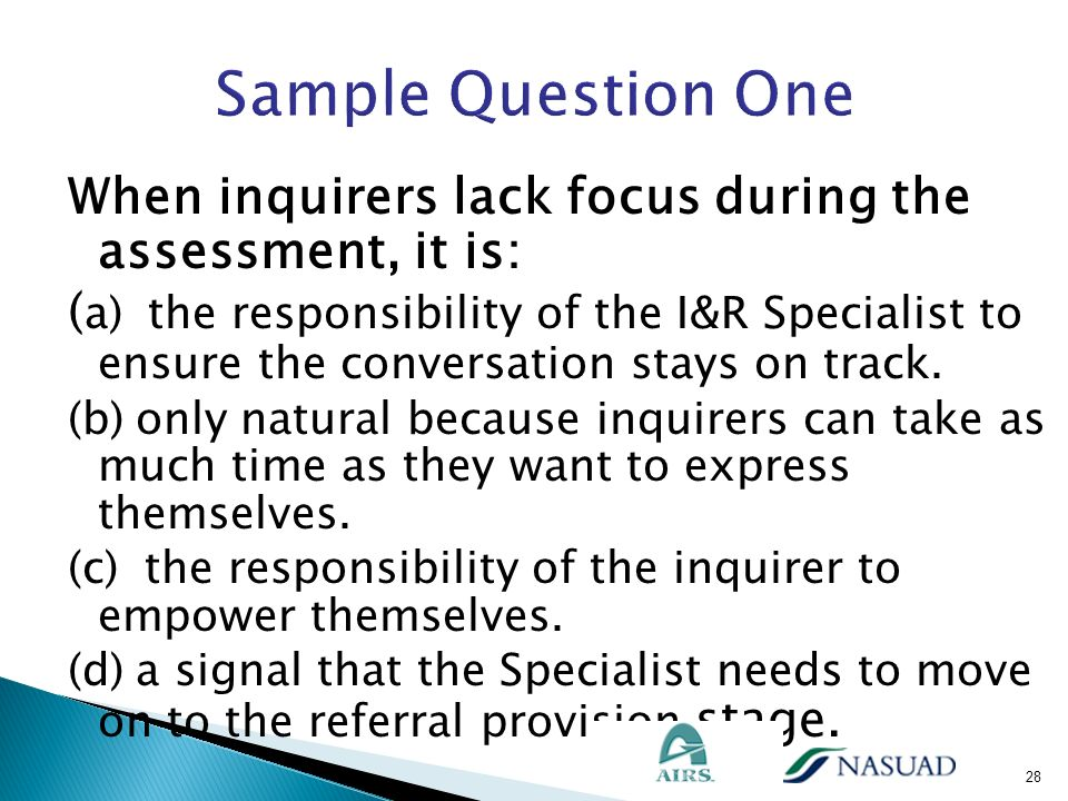 When inquirers lack focus during the assessment, it is: ( a) the responsibility of the I&R Specialist to ensure the conversation stays on track. (b) o