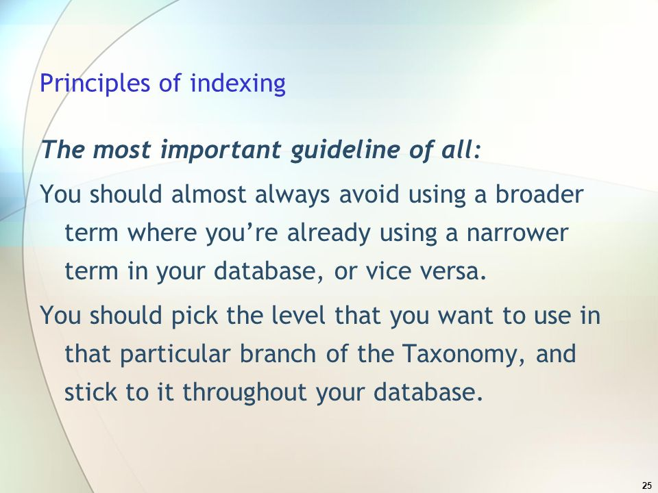 25 Principles of indexing The most important guideline of all: You should almost always avoid using a broader term where youre already using a narrower term in your database, or vice versa.