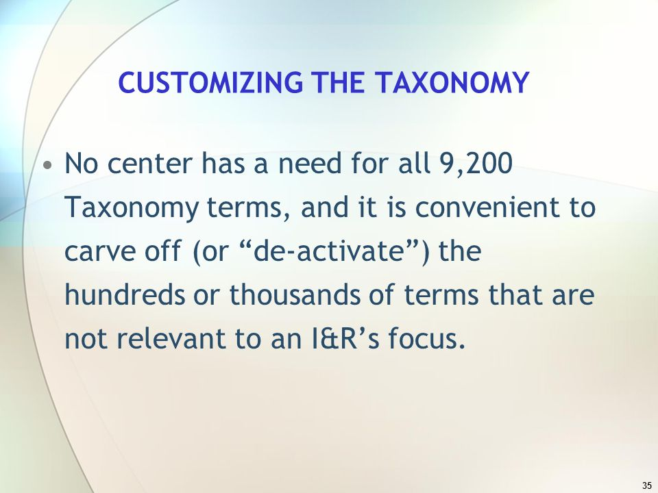 35 CUSTOMIZING THE TAXONOMY No center has a need for all 9,200 Taxonomy terms, and it is convenient to carve off (or de-activate) the hundreds or thousands of terms that are not relevant to an I&Rs focus.