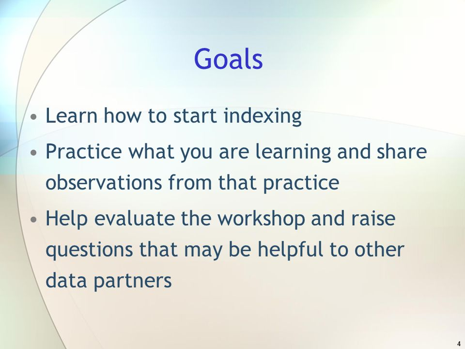 4 Goals Learn how to start indexing Practice what you are learning and share observations from that practice Help evaluate the workshop and raise questions that may be helpful to other data partners