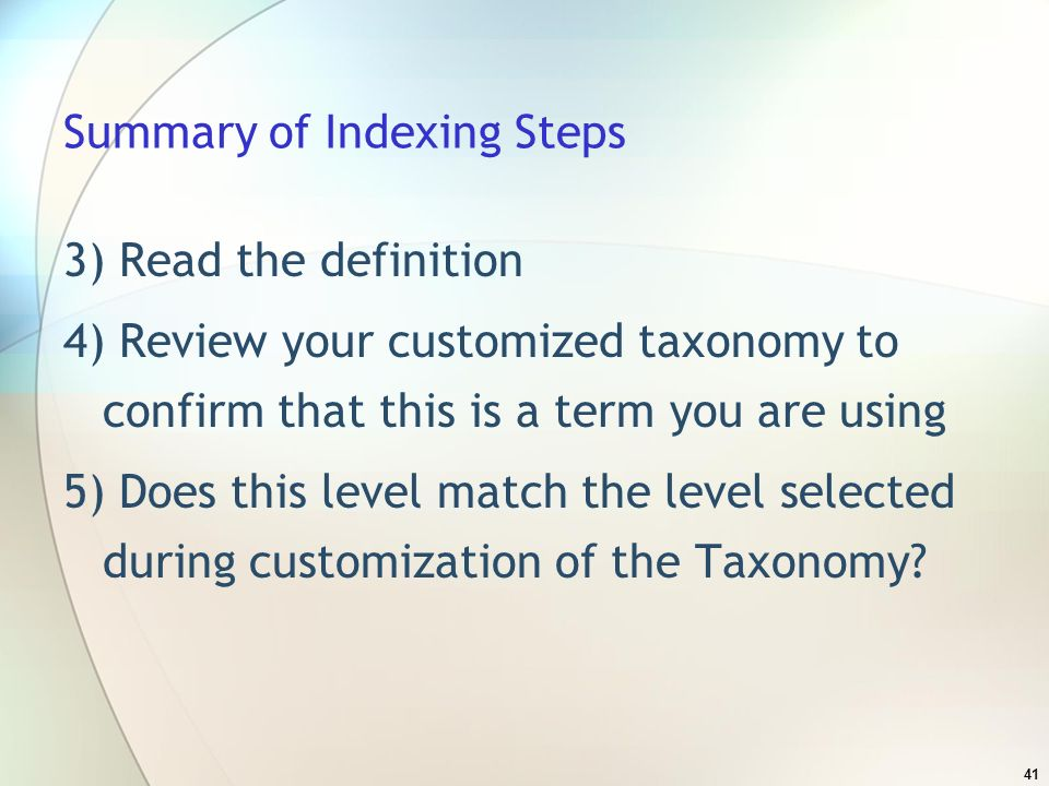 41 Summary of Indexing Steps 3) Read the definition 4) Review your customized taxonomy to confirm that this is a term you are using 5) Does this level match the level selected during customization of the Taxonomy