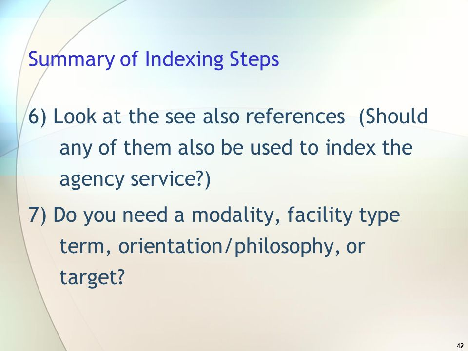 42 Summary of Indexing Steps 6) Look at the see also references (Should any of them also be used to index the agency service ) 7) Do you need a modality, facility type term, orientation/philosophy, or target