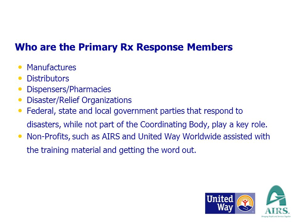 Who are the Primary Rx Response Members Manufactures Distributors Dispensers/Pharmacies Disaster/Relief Organizations Federal, state and local government parties that respond to disasters, while not part of the Coordinating Body, play a key role.
