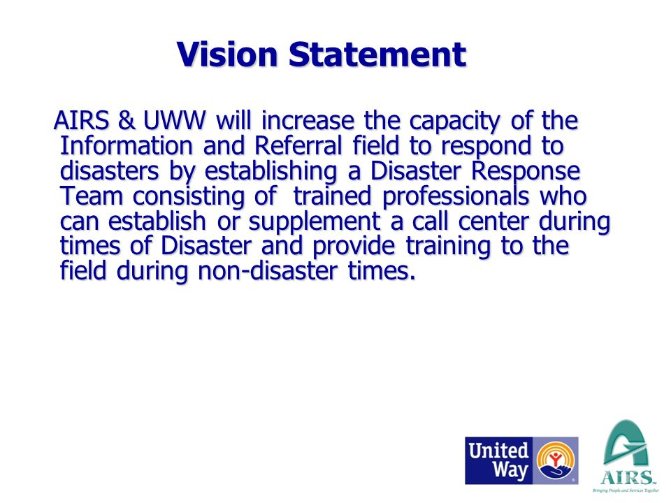 AIRS & UWW will increase the capacity of the Information and Referral field to respond to disasters by establishing a Disaster Response Team consisting of trained professionals who can establish or supplement a call center during times of Disaster and provide training to the field during non-disaster times.