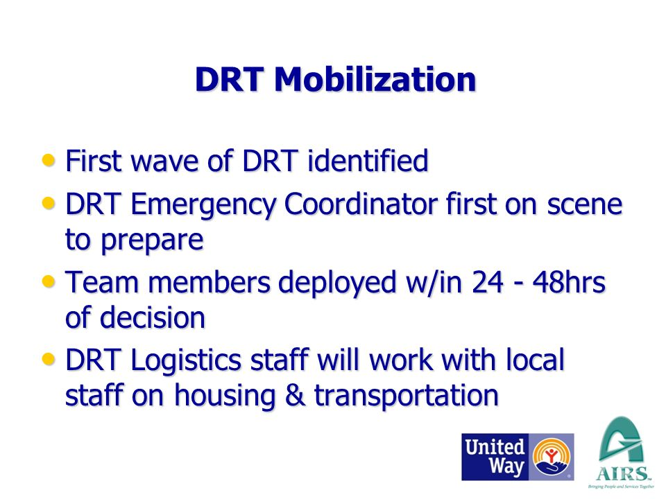 DRT Mobilization First wave of DRT identified First wave of DRT identified DRT Emergency Coordinator first on scene to prepare DRT Emergency Coordinator first on scene to prepare Team members deployed w/in hrs of decision Team members deployed w/in hrs of decision DRT Logistics staff will work with local staff on housing & transportation DRT Logistics staff will work with local staff on housing & transportation
