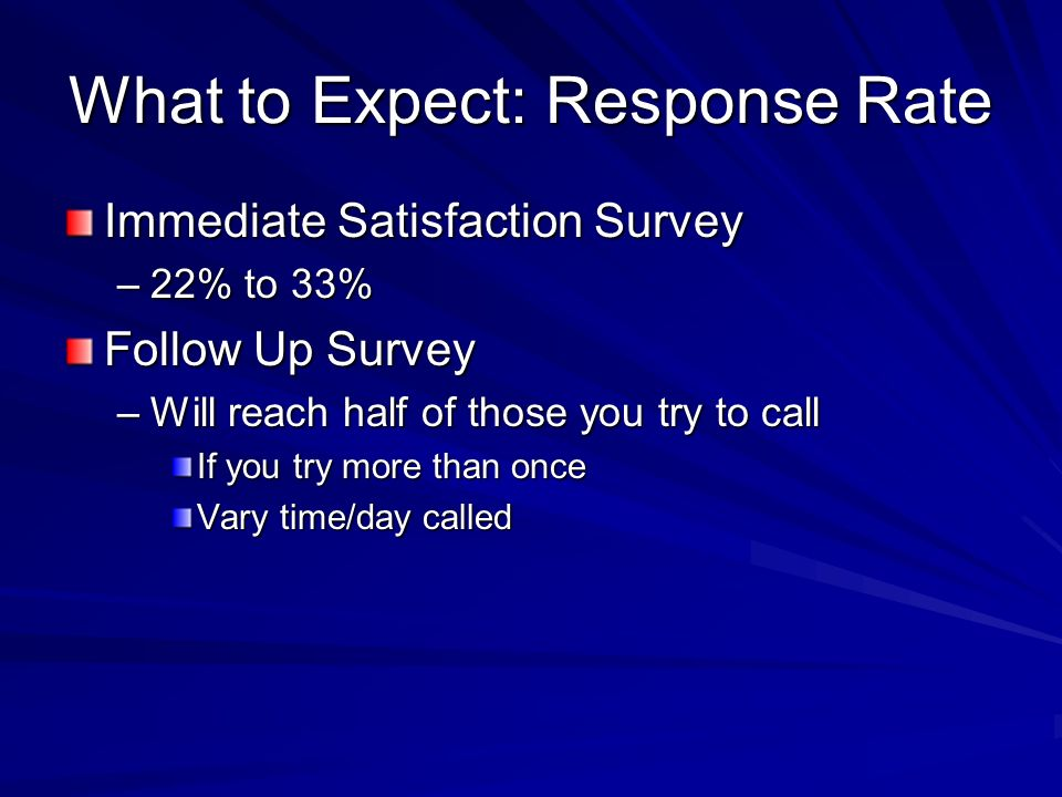 What to Expect: Response Rate Immediate Satisfaction Survey –22% to 33% Follow Up Survey –Will reach half of those you try to call If you try more than once Vary time/day called