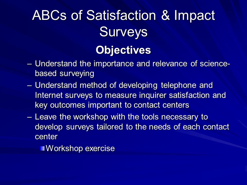 ABCs of Satisfaction & Impact Surveys Objectives –Understand the importance and relevance of science- based surveying –Understand method of developing telephone and Internet surveys to measure inquirer satisfaction and key outcomes important to contact centers –Leave the workshop with the tools necessary to develop surveys tailored to the needs of each contact center Workshop exercise