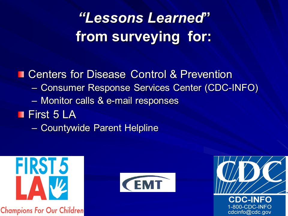 Lessons Learned from surveying for: Centers for Disease Control & Prevention –Consumer Response Services Center (CDC-INFO) –Monitor calls & e-mail responses First 5 LA –Countywide Parent Helpline