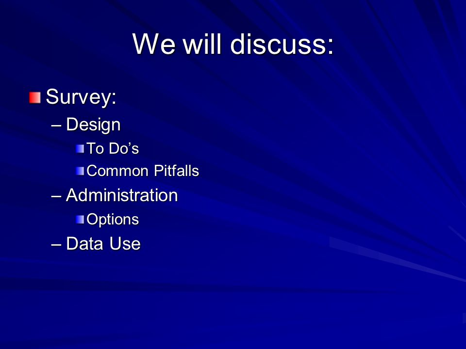We will discuss: Survey: –Design To Dos Common Pitfalls –Administration Options –Data Use
