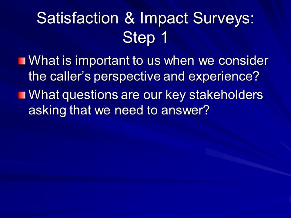 Satisfaction & Impact Surveys: Step 1 What is important to us when we consider the callers perspective and experience.