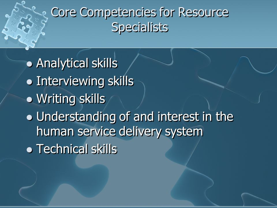 Core Competencies for Resource Specialists Analytical skills Interviewing skills Writing skills Understanding of and interest in the human service delivery system Technical skills Analytical skills Interviewing skills Writing skills Understanding of and interest in the human service delivery system Technical skills
