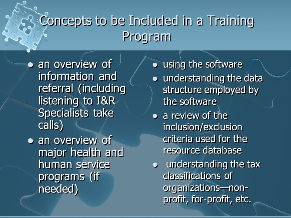 Concepts to be Included in a Training Program an overview of information and referral (including listening to I&R Specialists take calls) an overview of major health and human service programs (if needed) an overview of information and referral (including listening to I&R Specialists take calls) an overview of major health and human service programs (if needed) using the software understanding the data structure employed by the software a review of the inclusion/exclusion criteria used for the resource database understanding the tax classifications of organizationsnon- profit, for-profit, etc.