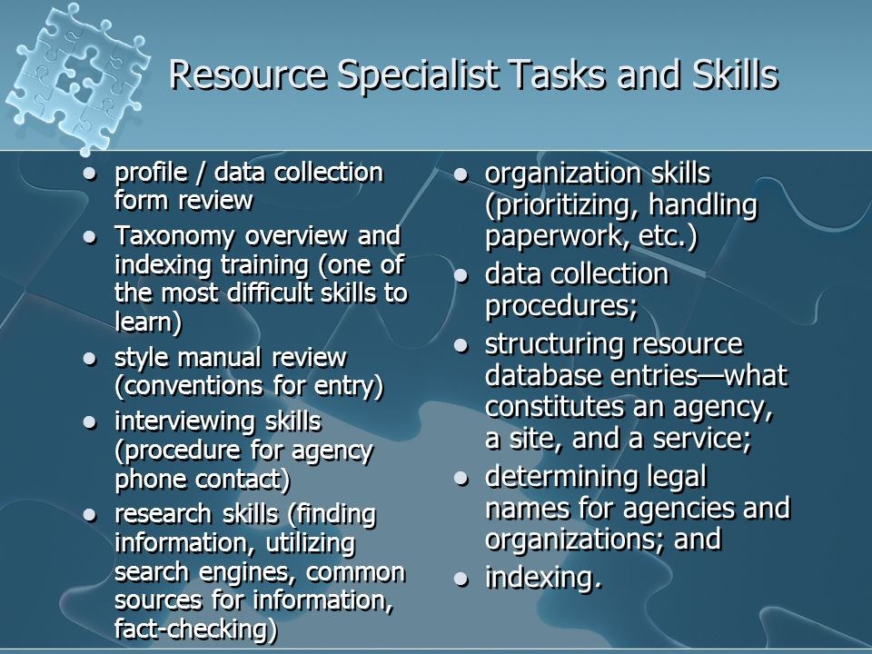Resource Specialist Tasks and Skills profile / data collection form review Taxonomy overview and indexing training (one of the most difficult skills to learn) style manual review (conventions for entry) interviewing skills (procedure for agency phone contact) research skills (finding information, utilizing search engines, common sources for information, fact-checking) profile / data collection form review Taxonomy overview and indexing training (one of the most difficult skills to learn) style manual review (conventions for entry) interviewing skills (procedure for agency phone contact) research skills (finding information, utilizing search engines, common sources for information, fact-checking) organization skills (prioritizing, handling paperwork, etc.) data collection procedures; structuring resource database entrieswhat constitutes an agency, a site, and a service; determining legal names for agencies and organizations; and indexing.