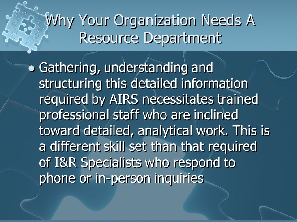 Why Your Organization Needs A Resource Department Gathering, understanding and structuring this detailed information required by AIRS necessitates trained professional staff who are inclined toward detailed, analytical work.