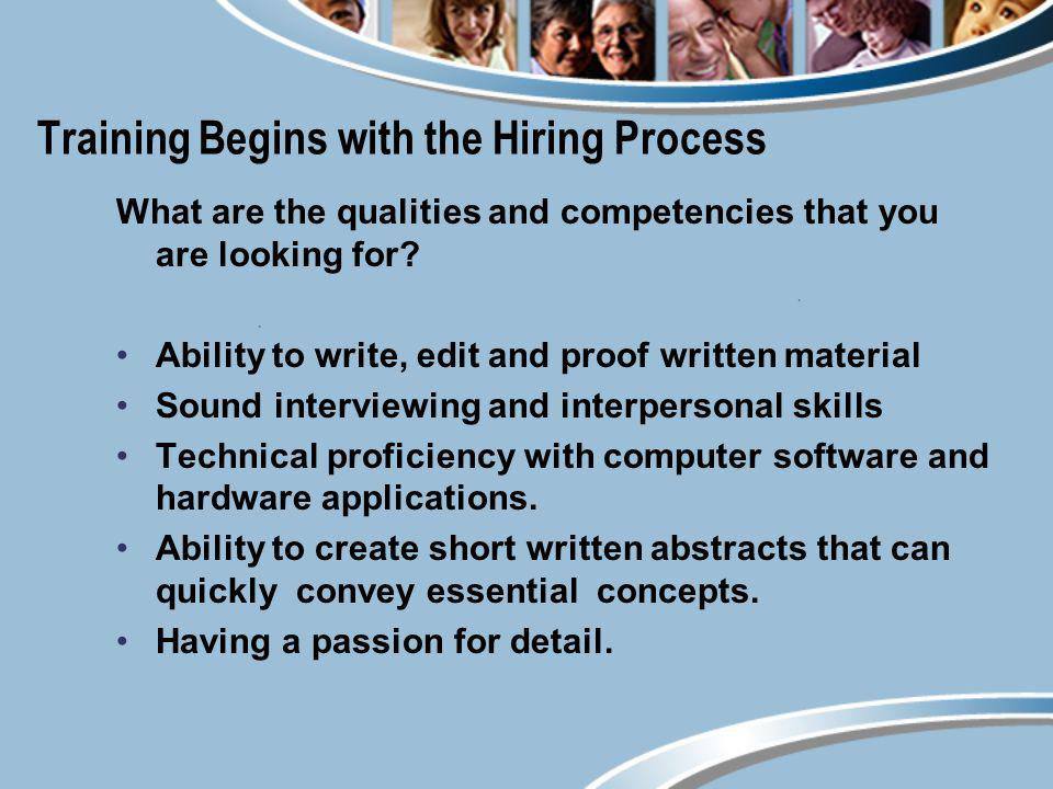 Training Begins with the Hiring Process What are the qualities and competencies that you are looking for? Ability to write, edit and proof written mat