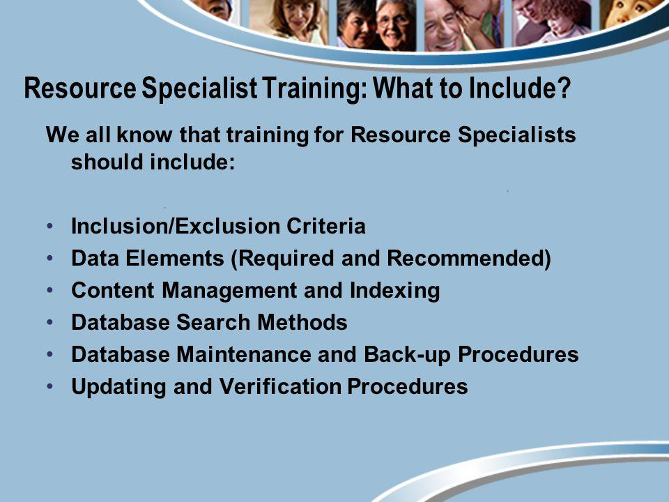 Resource Specialist Training: What to Include? We all know that training for Resource Specialists should include: Inclusion/Exclusion Criteria Data El