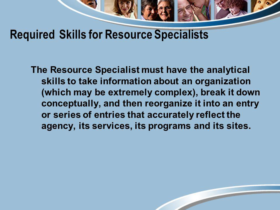 Required Skills for Resource Specialists The Resource Specialist must have the analytical skills to take information about an organization (which may