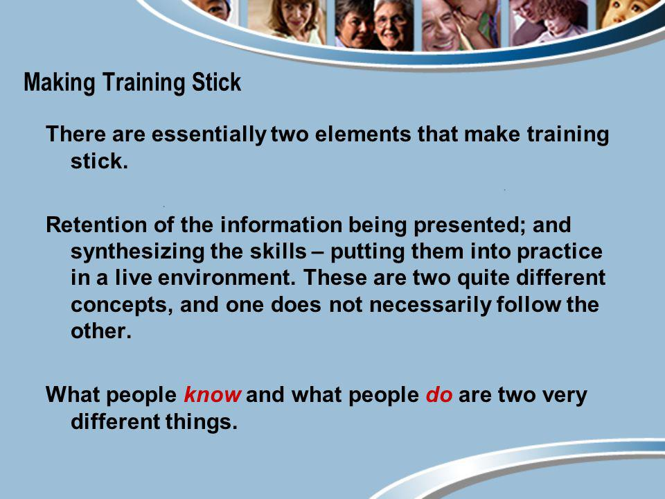 Making Training Stick There are essentially two elements that make training stick. Retention of the information being presented; and synthesizing the
