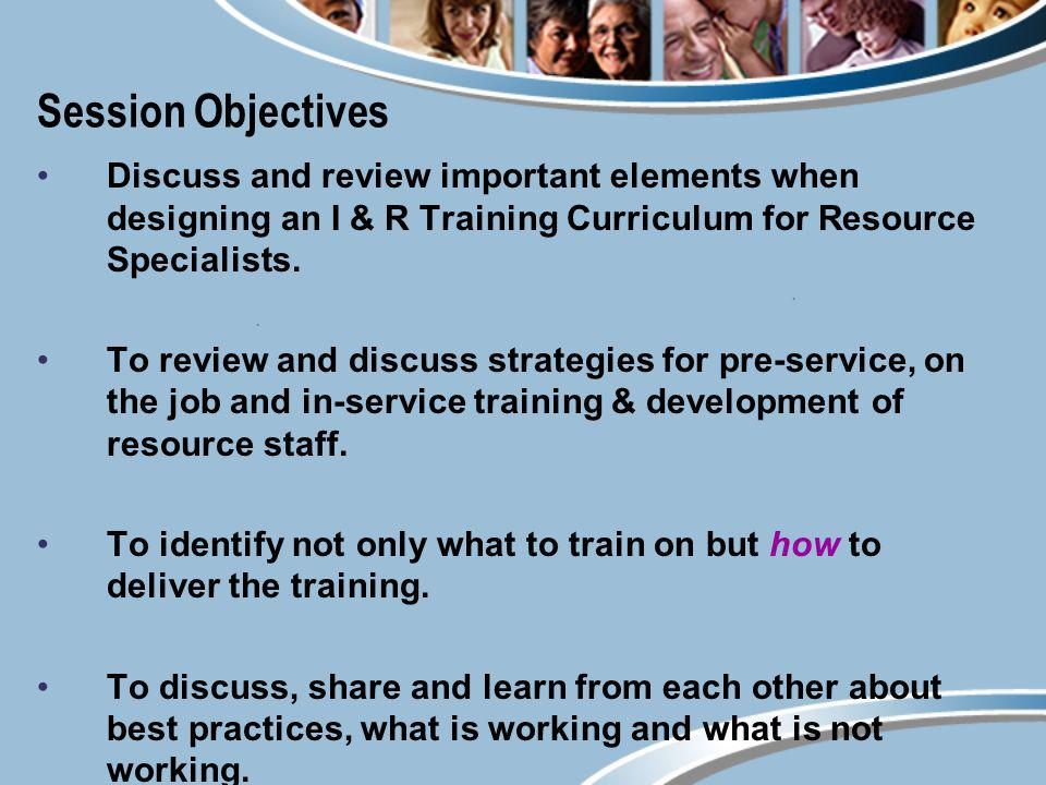 Session Objectives Discuss and review important elements when designing an I & R Training Curriculum for Resource Specialists. To review and discuss s
