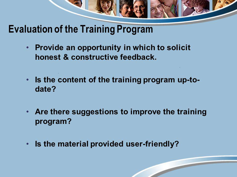 Evaluation of the Training Program Provide an opportunity in which to solicit honest & constructive feedback. Is the content of the training program u