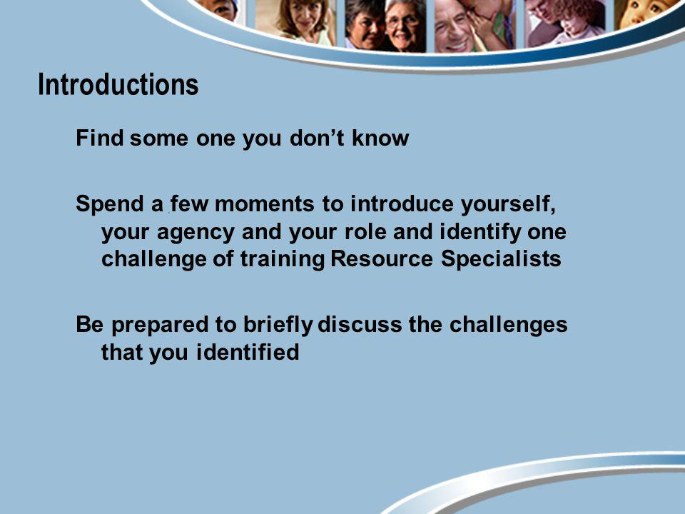 Introductions Find some one you dont know Spend a few moments to introduce yourself, your agency and your role and identify one challenge of training