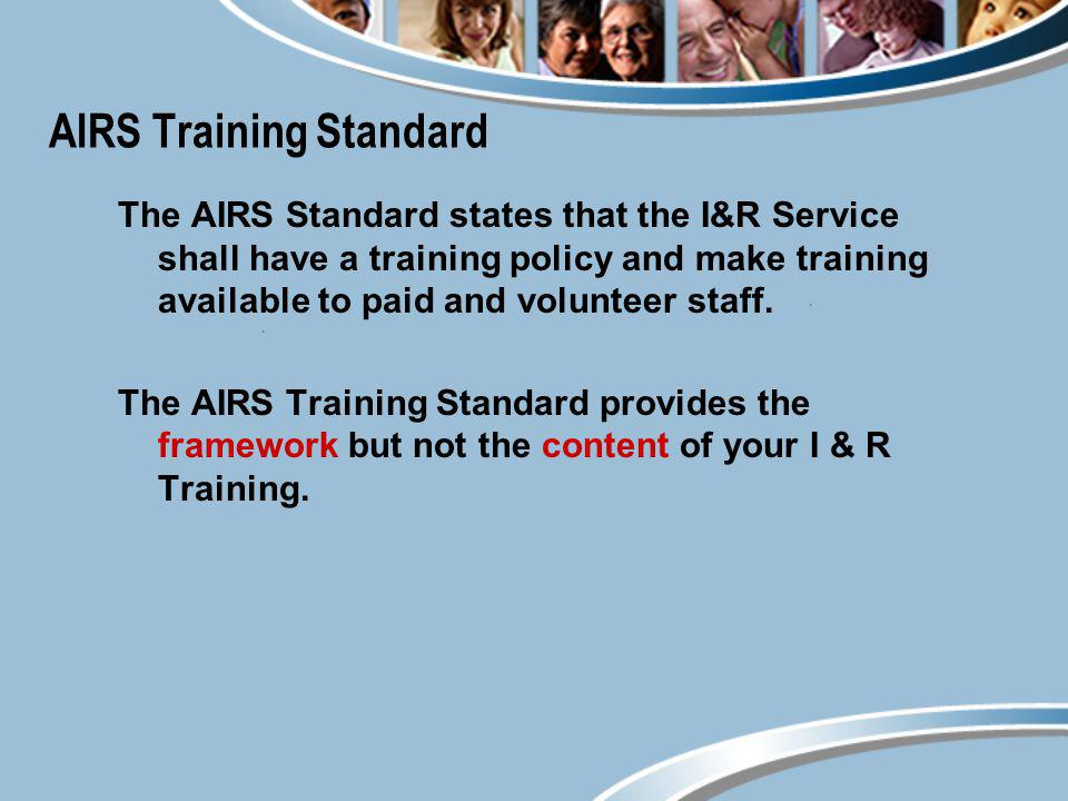 AIRS Training Standard The AIRS Standard states that the I&R Service shall have a training policy and make training available to paid and volunteer st