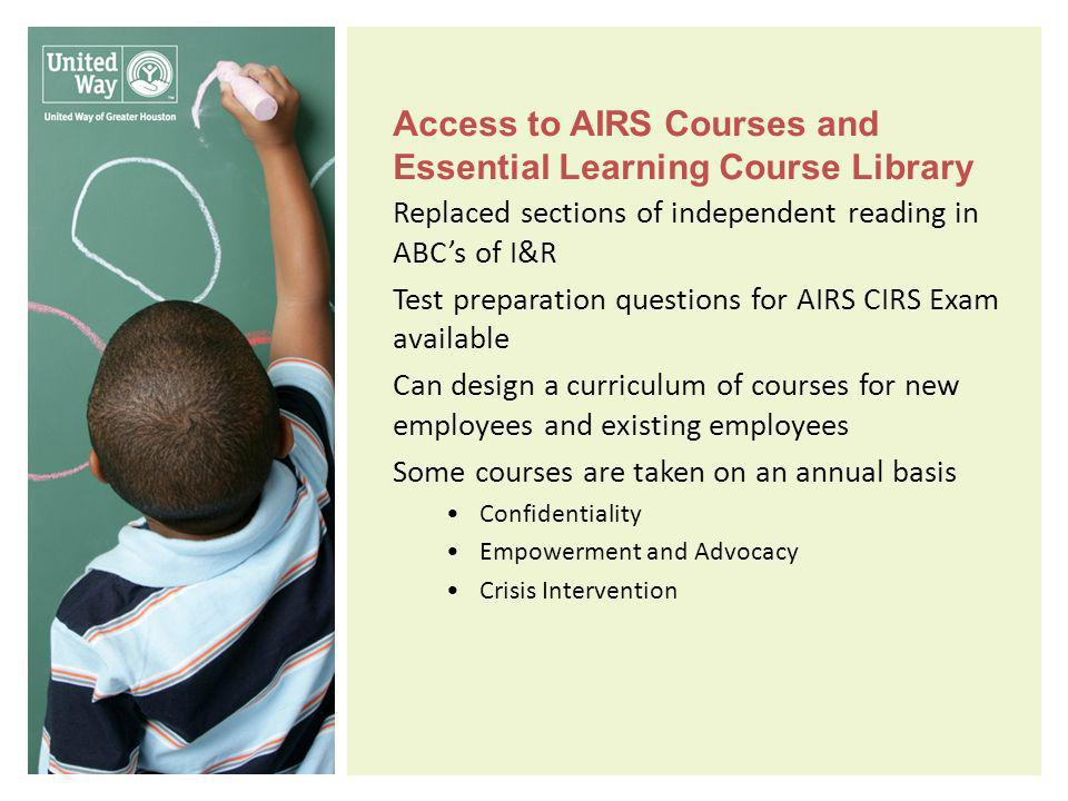 Access to AIRS Courses and Essential Learning Course Library Replaced sections of independent reading in ABCs of I&R Test preparation questions for AIRS CIRS Exam available Can design a curriculum of courses for new employees and existing employees Some courses are taken on an annual basis Confidentiality Empowerment and Advocacy Crisis Intervention