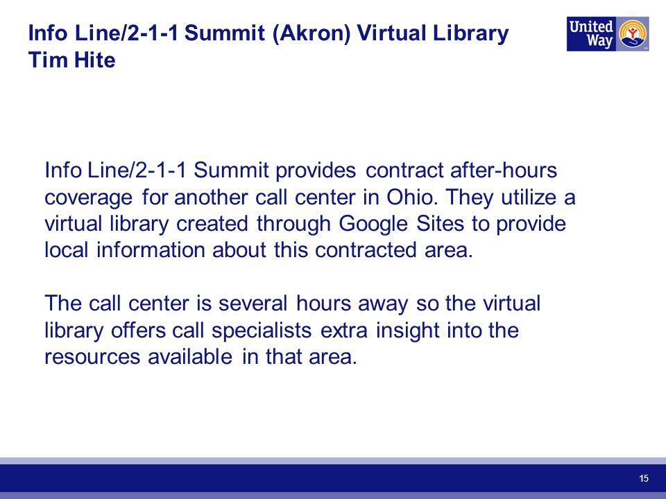 15 Info Line/2-1-1 Summit (Akron) Virtual Library Tim Hite Info Line/2-1-1 Summit provides contract after-hours coverage for another call center in Ohio.