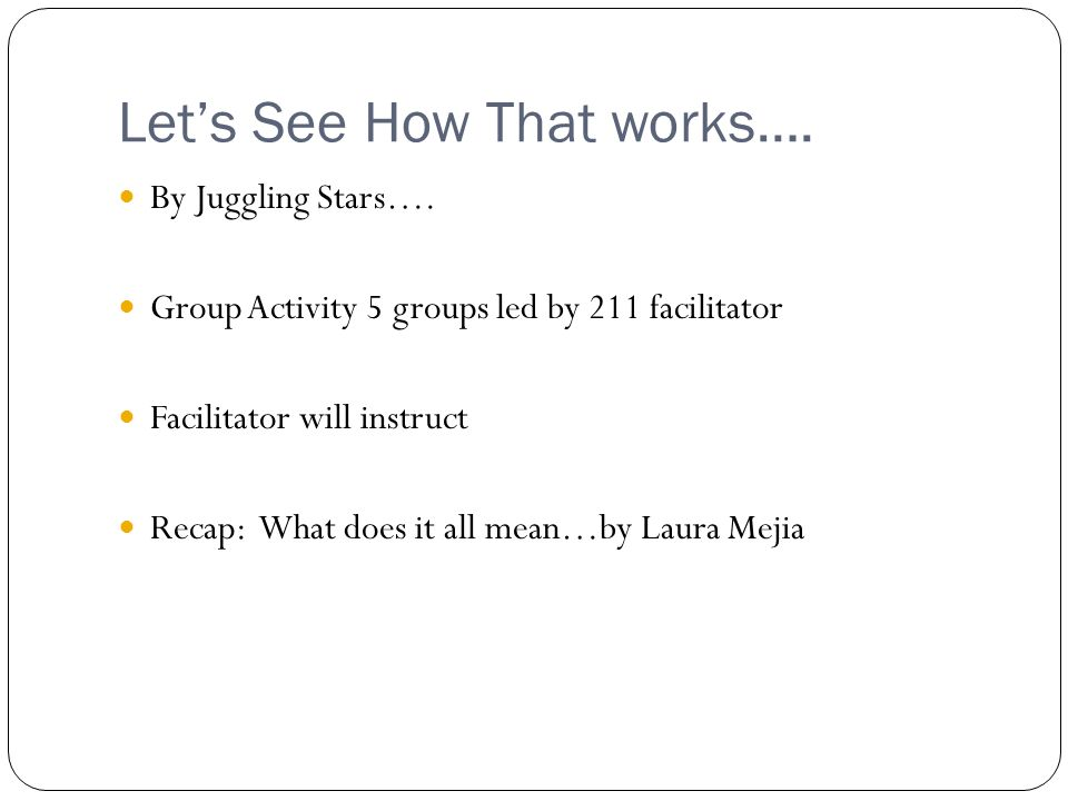 Lets See How That works…. By Juggling Stars…. Group Activity 5 groups led by 211 facilitator Facilitator will instruct Recap: What does it all mean…by