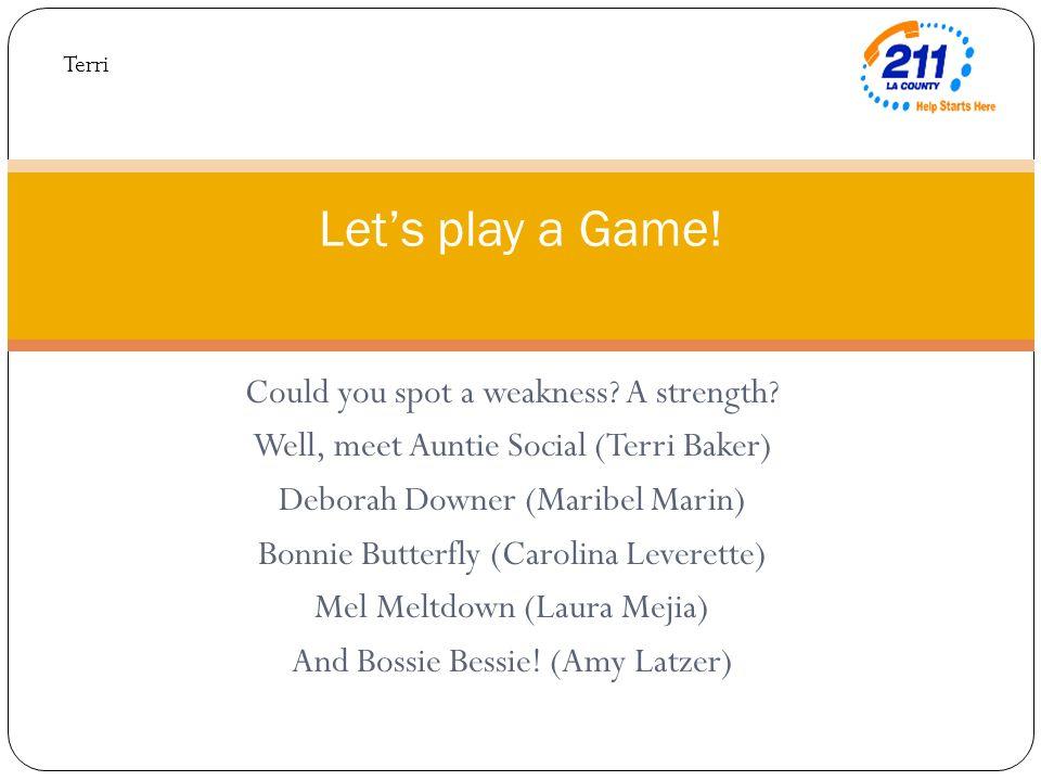 Could you spot a weakness? A strength? Well, meet Auntie Social (Terri Baker) Deborah Downer (Maribel Marin) Bonnie Butterfly (Carolina Leverette) Mel