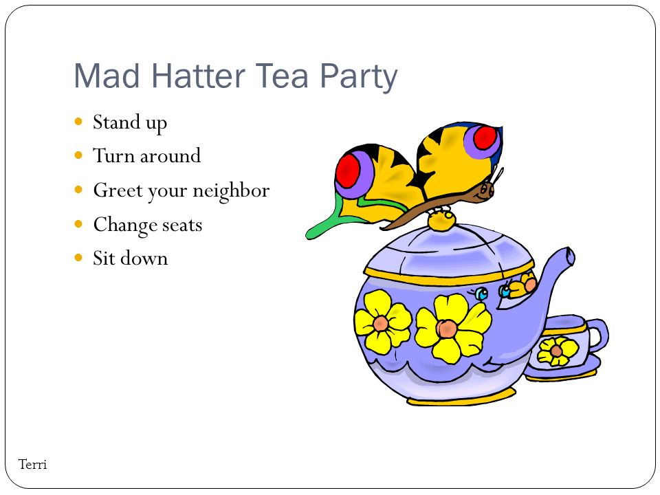 Mad Hatter Tea Party Stand up Turn around Greet your neighbor Change seats Sit down Terri
