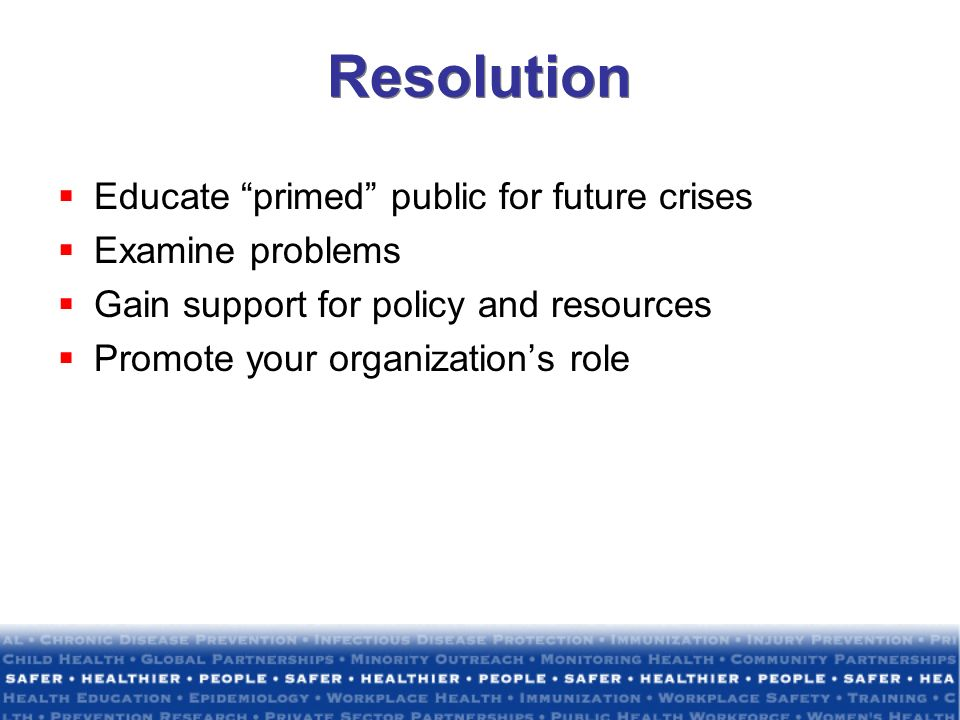 Resolution Educate primed public for future crises Examine problems Gain support for policy and resources Promote your organizations role