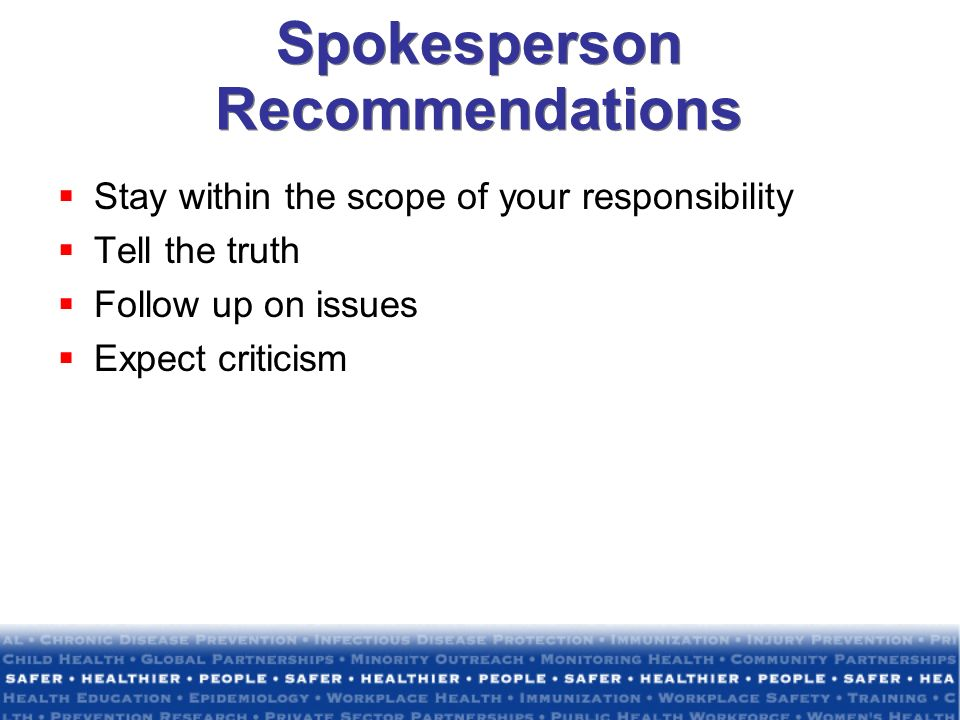 Spokesperson Recommendations Stay within the scope of your responsibility Tell the truth Follow up on issues Expect criticism