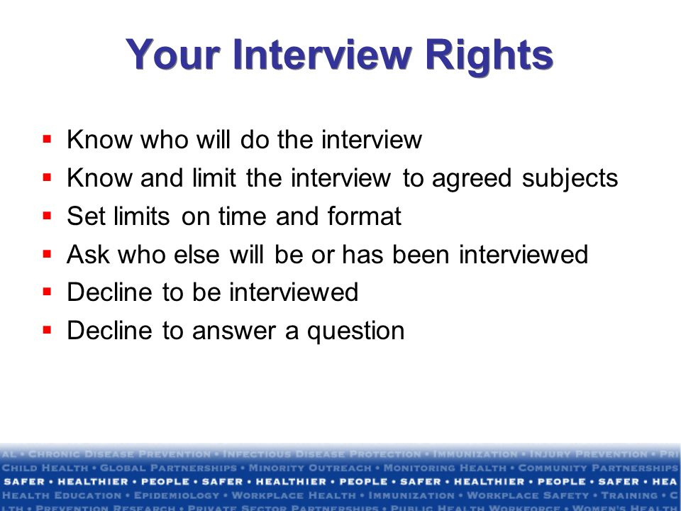 Your Interview Rights Know who will do the interview Know and limit the interview to agreed subjects Set limits on time and format Ask who else will b