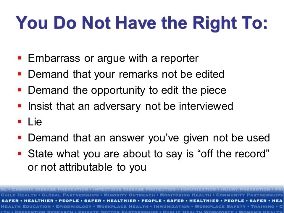 You Do Not Have the Right To: Embarrass or argue with a reporter Demand that your remarks not be edited Demand the opportunity to edit the piece Insis
