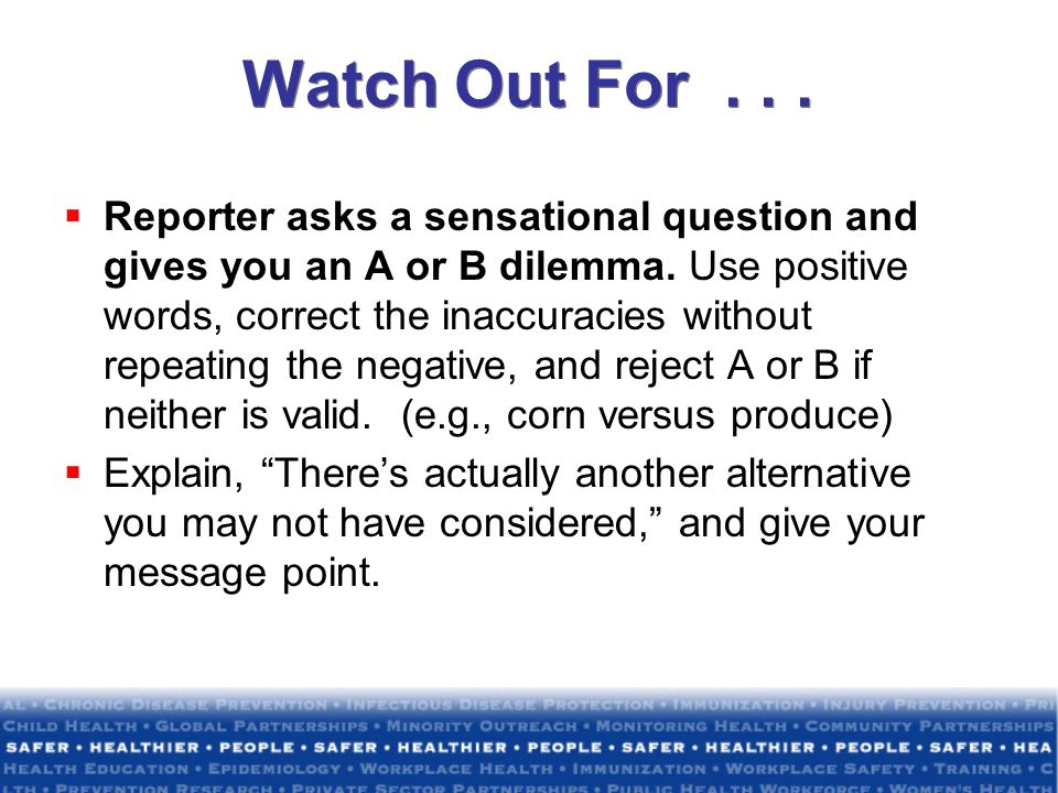Watch Out For... Reporter asks a sensational question and gives you an A or B dilemma. Use positive words, correct the inaccuracies without repeating