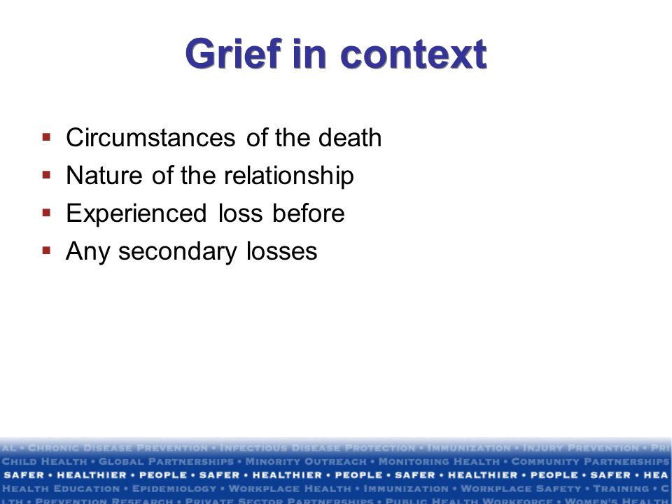 Grief in context Circumstances of the death Nature of the relationship Experienced loss before Any secondary losses