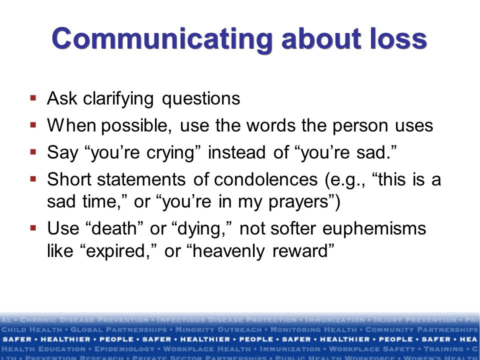 Communicating about loss Ask clarifying questions When possible, use the words the person uses Say youre crying instead of youre sad. Short statements