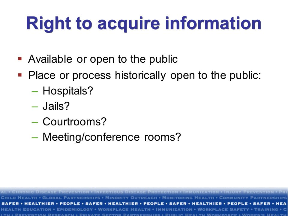 Right to acquire information Available or open to the public Place or process historically open to the public: –Hospitals? –Jails? –Courtrooms? –Meeti