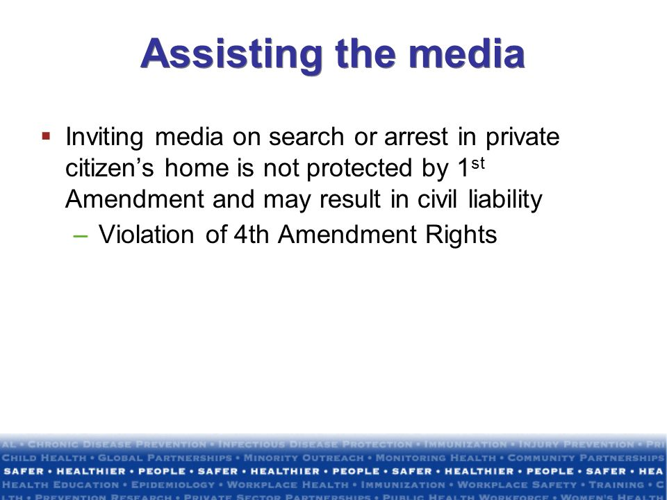Assisting the media Inviting media on search or arrest in private citizens home is not protected by 1 st Amendment and may result in civil liability –